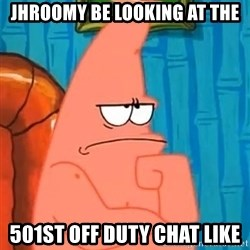 Patrick Wtf? - JHROOMY be looking at the 501st off duty chat like
