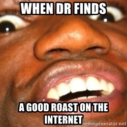 Wow Black Guy - When Dr finds A good roast on the internet