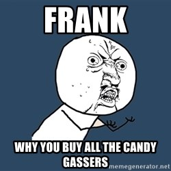 Y U No - frank why you buy all the candy gassers