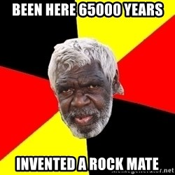 Abo - Been here 65000 years Invented a rock mate