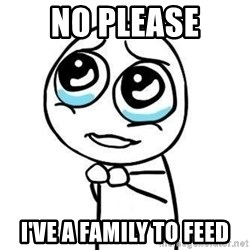 Please guy - No please I've a family to feed