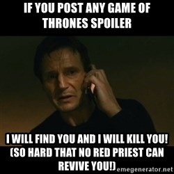 liam neeson taken - if you post any game of thrones spoiler I will find you and I will kill you! (so hard that no red priest can revive you!)