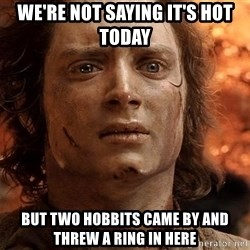 Frodo  - we're not saying it's hot today But two hobbits came by and threw a ring in here