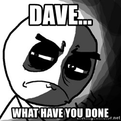 You, what have you done? (Draw) - Dave... what have you done
