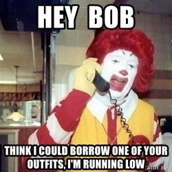 Ronald Mcdonald Call - Hey  Bob think I could borrow one of your outfits, I'm running low