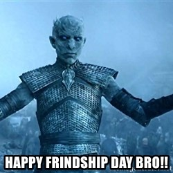 Game of Thrones White Walker Dude -  HAPPY FRINDSHIP DAY BRO!!