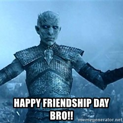 Game of Thrones White Walker Dude -  happy friendship day bro!!