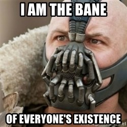 Bane - I am The bane Of Everyone's Existence