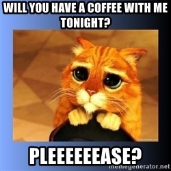 puss in boots eyes 2 - Will you have a coffee with me tonight? Pleeeeeease?