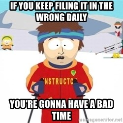 You're gonna have a bad time - If you keep filing it in the wrong daily you're gonna have a bad time