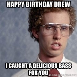 Napoleon Dynamite - Happy Birthday drew I caught a delicious bass for you