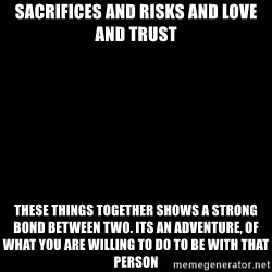 Blank Black - Sacrifices and risks and love and trust These things together shows a strong bond between two. Its an adventure, of What you are willing to do to be with that person
