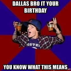 Sunny Student - Dallas bro it your birthday You know what this means