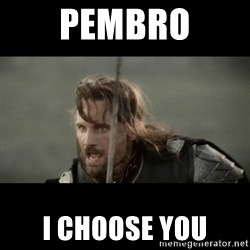 But it is not this Day ARAGORN - PEMBRO I CHOOSE YOU