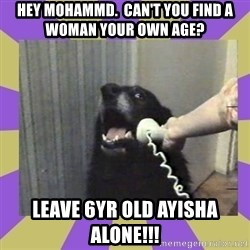 Yes, this is dog! - hey mohammd.  Can't you find a woman your own age? leave 6yr old ayisha alone!!!
