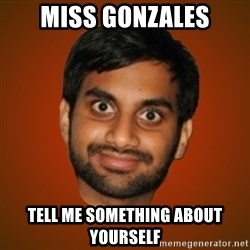 Generic Indian Guy - Miss gonzales tell me something about yourself