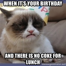 Birthday Grumpy Cat - when it's your birthday and there is no coke for lunch