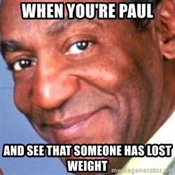 Creepy bill cosby - When YOU'RE Paul And see that someone has lost weight
