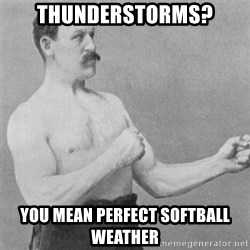 overly manlyman - Thunderstorms? you mean perfect softball weather