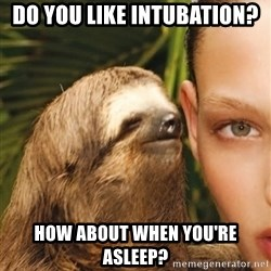 The Rape Sloth - Do you like intubation? How about when you're asleep?