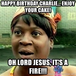 oh lord jesus it's a fire! - Happy birthday charlie... enjoy your cake! Oh lord jesus, it's a fire!!!