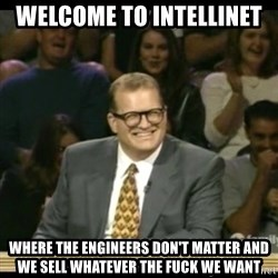 Whose Line - Welcome to intellinet  Where the engineers don't matter and we sell whatever the fuck we want