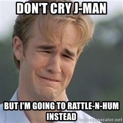 Dawson's Creek - don't cry j-man but i'm going to rattle-n-hum instead