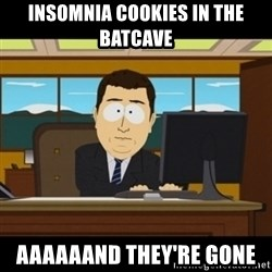 and they're gone - Insomnia cookies in the batcave aaaaaand they're gone
