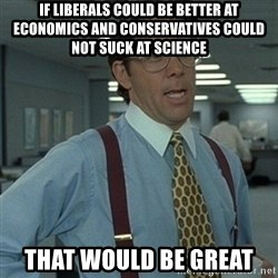 Office Space Boss - if liberals could be better at economics and conservatives could not suck at science that would be great