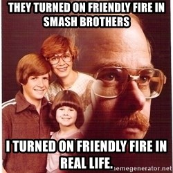 Vengeance Dad - They tuRned on friendly fire In smash brothers I turned on Friendly fire in real life.