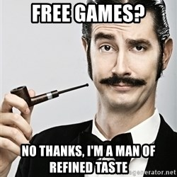 Snob - Free Games? No thanks, I'm a man of refined taste