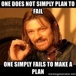 Does not simply walk into mordor Boromir  - One does not simply plan to fail one simply fails to make a plan