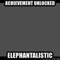 Achievement Unlocked - Achievement unlocked Elephantalistic