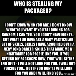 liam neeson taken - WHO IS STEALING MY PACKAGES?  I DON'T KNOW WHO YOU ARE. I DON'T KNOW WHAT YOU WANT. IF YOU'RE LOOKING FOR RANSOM, I CAN TELL YOU I DON'T HAVE MONEY... BUT WHAT I DO HAVE ARE A VERY PARTICULAR SET OF SKILLS. SKILLS I HAVE ACQUIRED OVER A VERY LONG CAREER. SKILLS THAT MAKE ME A NIGHTMARE FOR PEOPLE LIKE YOU. IF YOU RETURN my packages NOW, THAT WILL BE THE END OF IT - I WILL NOT LOOK FOR YOU, I WILL NOT PURSUE YOU... BUT IF YOU DON'T, I WILL LOOK FOR YOU AND I WILL FIND YOU
