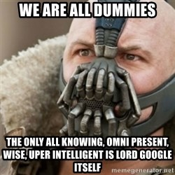 Bane - We are all dummies The only all knowing, omni present, Wise, uper intelligent is LORD google itself