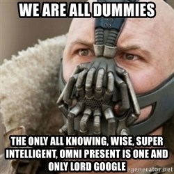 Bane - we are all dummies the only all knowing, wise, super intelligent, omni present is one and only lord google