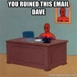 and im just sitting here masterbating - YOU RUINED THIS EMAIL DAVE