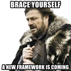 Brace Yourself Winter is Coming. - brace yourself a new framework is coming