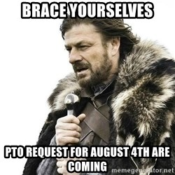 Brace Yourself Winter is Coming. - Brace yourselves pto request for august 4th are coming