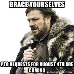 Brace Yourself Winter is Coming. - Brace Yourselves PTO Requests for August 4th are coming