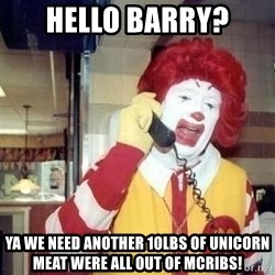 Ronald Mcdonald Call - Hello barry? Ya we need another 10lbs of unicorn meat were all out of mcribs!