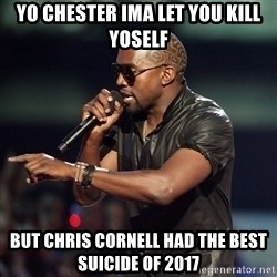 Kanye - Yo chester ima let you kill yoself But chris cornell had the best suicide of 2017