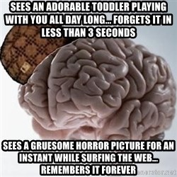 Scumbag Brain - Sees an adorable toddler playing with you all day long... forgets it in less than 3 seconds sees a gruesome horror picture for an instant while surfing the web... remembers it forever