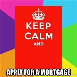 Keep calm and -  apply for a mortgage