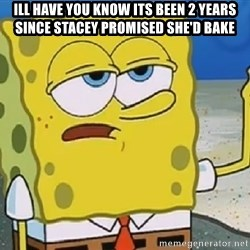 Only Cried for 20 minutes Spongebob - ill have you know its been 2 years since stacey promised she'd bake