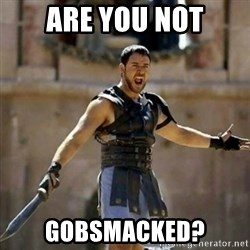 GLADIATOR - ARE YOU NOT GOBSMACKED?