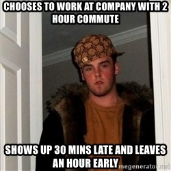 Scumbag Steve - chooses to work at company with 2 hour commute shows up 30 mins late and leaves an hour early