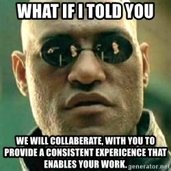 what if i told you matri - what if I told you  we will collaberate, with you to provide a consistent expericence that enables your work.