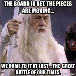 White Gandalf - The board is set, the pieces arE movinG... We come to it at last ...The  Great battle of our times.