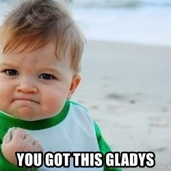 fist pump baby -  you got this gladys